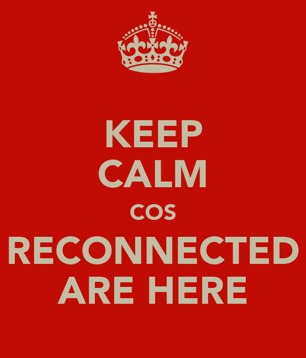 KEEP CALM COS RECONNECTED ARE HERE