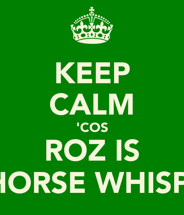 KEEP CALM 'COS ROZ IS THE HORSE WHISPERER