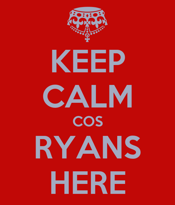 KEEP CALM COS RYANS HERE