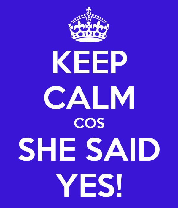 KEEP CALM COS SHE SAID YES!