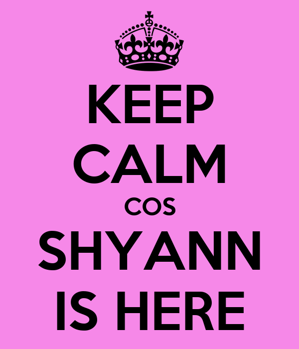 KEEP CALM COS SHYANN IS HERE