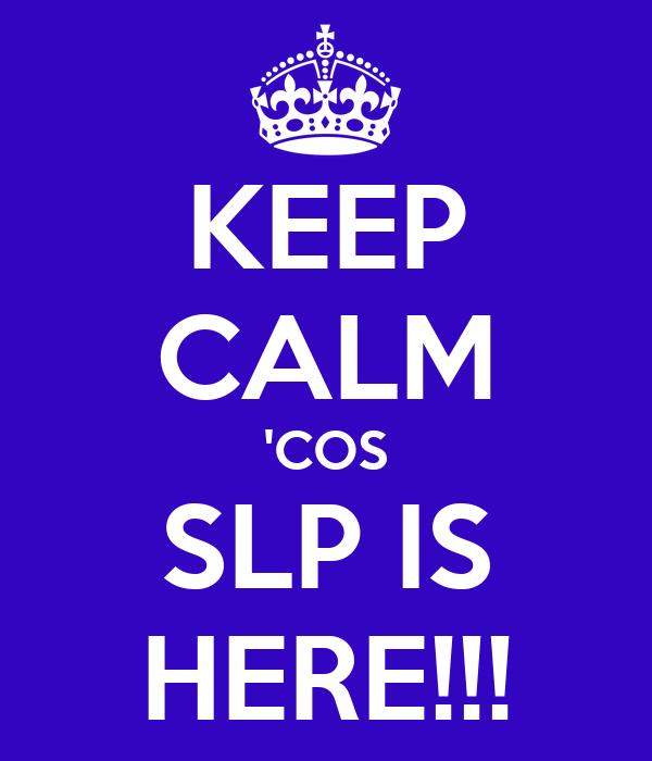 KEEP CALM 'COS SLP IS HERE!!!
