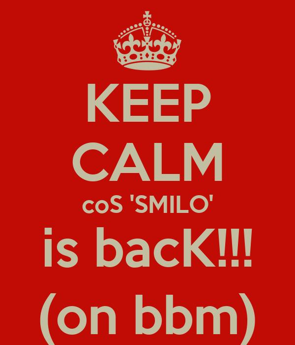 KEEP CALM coS 'SMILO' is bacK!!! (on bbm)