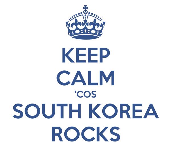 KEEP CALM 'COS SOUTH KOREA ROCKS