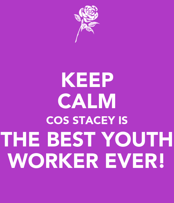 KEEP CALM COS STACEY IS THE BEST YOUTH WORKER EVER!