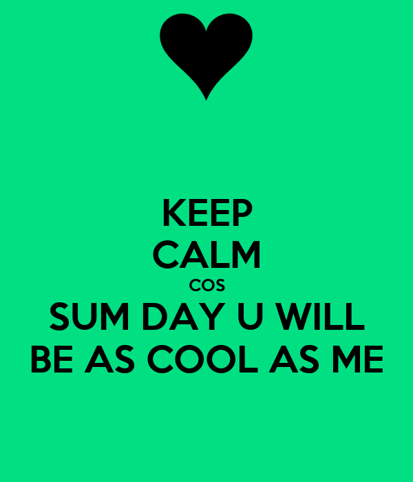 KEEP CALM COS SUM DAY U WILL BE AS COOL AS ME