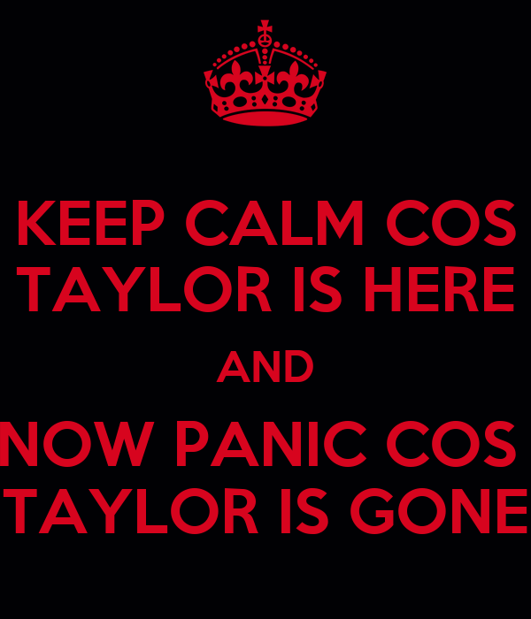 KEEP CALM COS TAYLOR IS HERE AND NOW PANIC COS  TAYLOR IS GONE