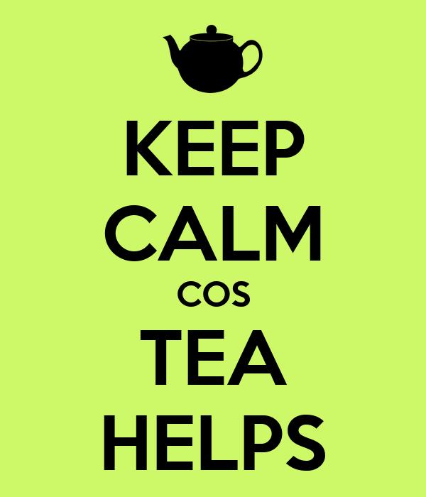 KEEP CALM COS TEA HELPS