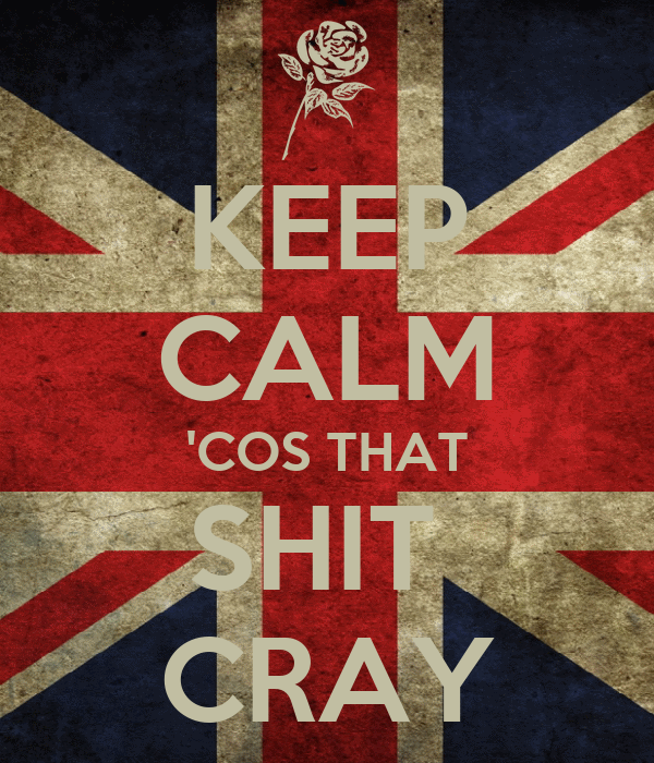 KEEP CALM 'COS THAT SHIT  CRAY