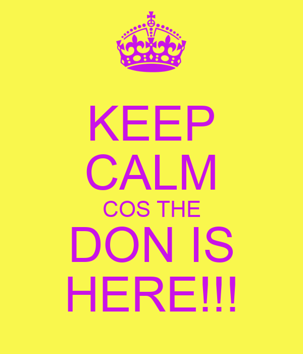 KEEP CALM COS THE DON IS HERE!!!