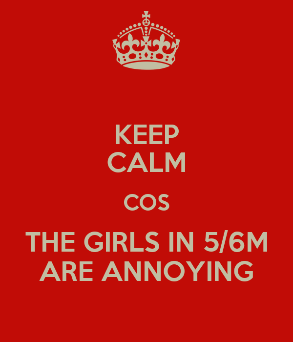 KEEP CALM COS THE GIRLS IN 5/6M ARE ANNOYING