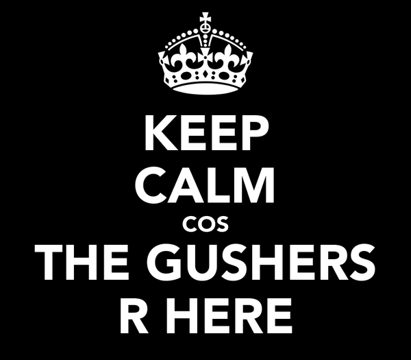 KEEP CALM COS THE GUSHERS R HERE