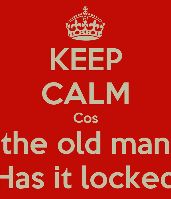 KEEP CALM Cos the old man Has it locked