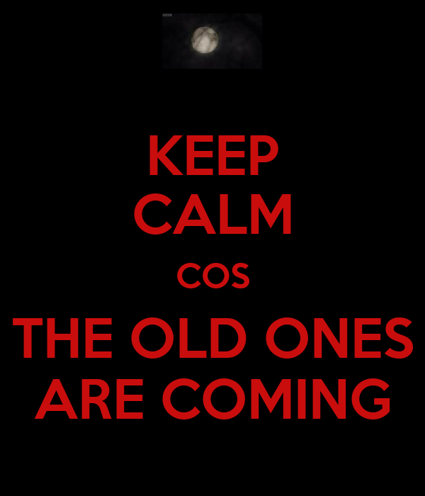 KEEP CALM COS THE OLD ONES ARE COMING