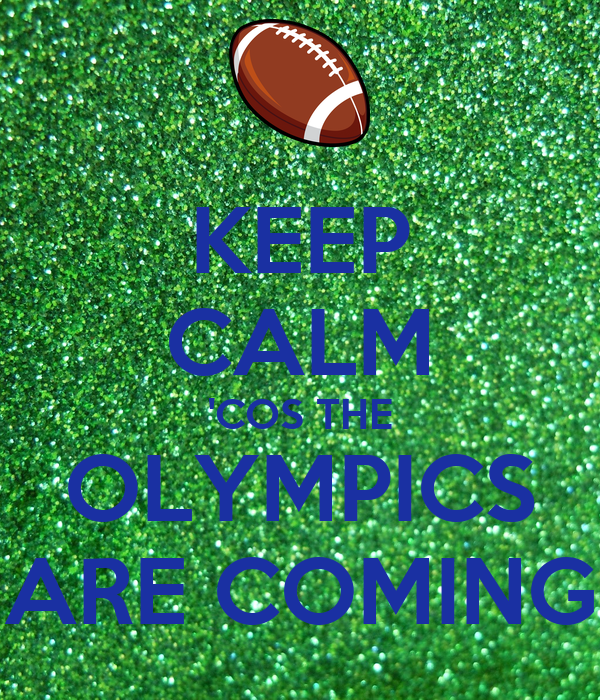 KEEP CALM 'COS THE OLYMPICS ARE COMING