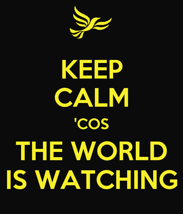 KEEP CALM 'COS THE WORLD IS WATCHING