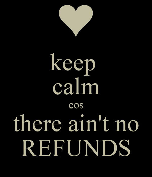 keep  calm cos there ain't no REFUNDS