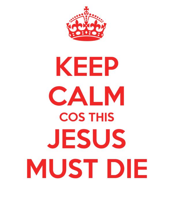 KEEP CALM COS THIS JESUS MUST DIE