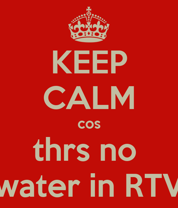 KEEP CALM cos thrs no  water in RTV