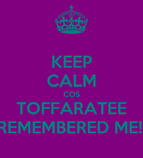 KEEP CALM COS TOFFARATEE REMEMBERED ME!!