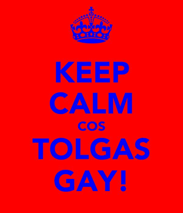 KEEP CALM COS TOLGAS GAY!