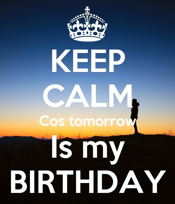 KEEP CALM Cos tomorrow Is my BIRTHDAY