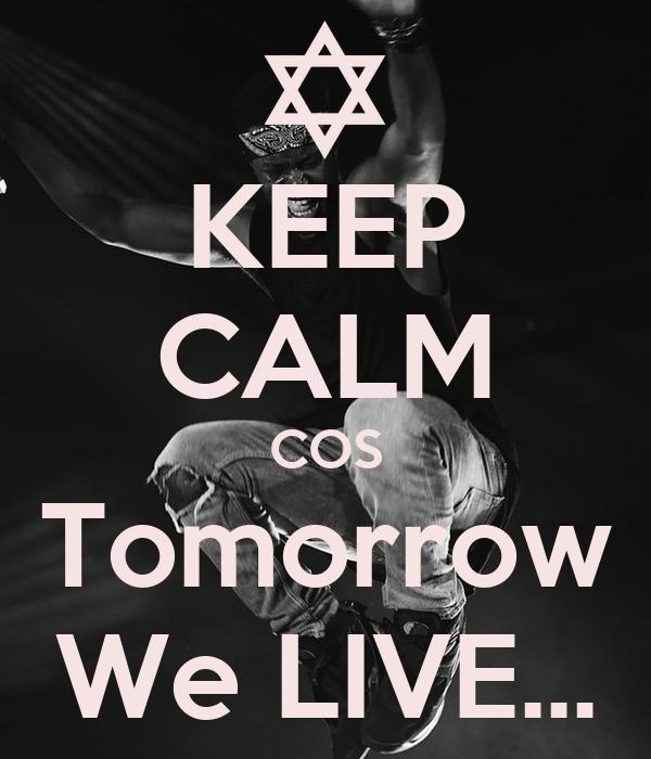 KEEP CALM COS Tomorrow We LIVE...
