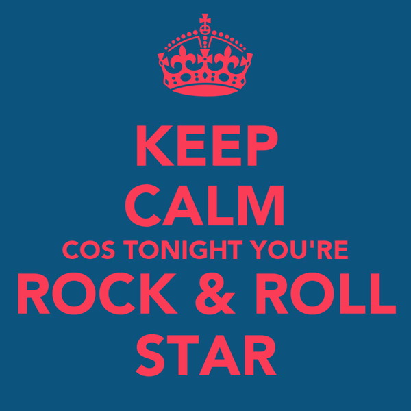 KEEP CALM COS TONIGHT YOU'RE ROCK & ROLL STAR