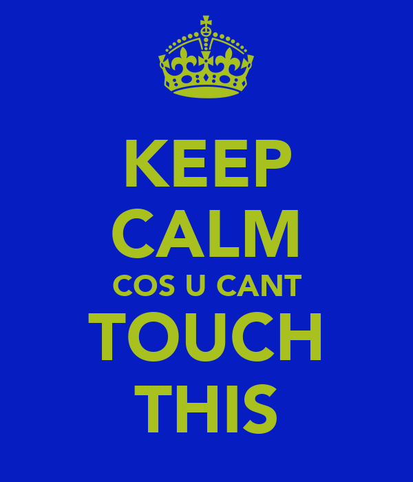 KEEP CALM COS U CANT TOUCH THIS