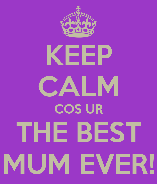 KEEP CALM COS UR THE BEST MUM EVER!