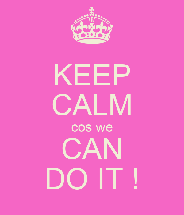 KEEP CALM cos we CAN DO IT !