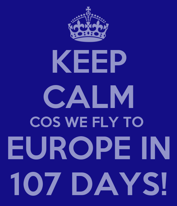 KEEP CALM COS WE FLY TO  EUROPE IN 107 DAYS!