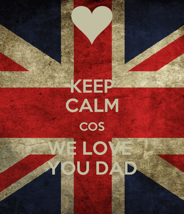KEEP CALM COS WE LOVE  YOU DAD