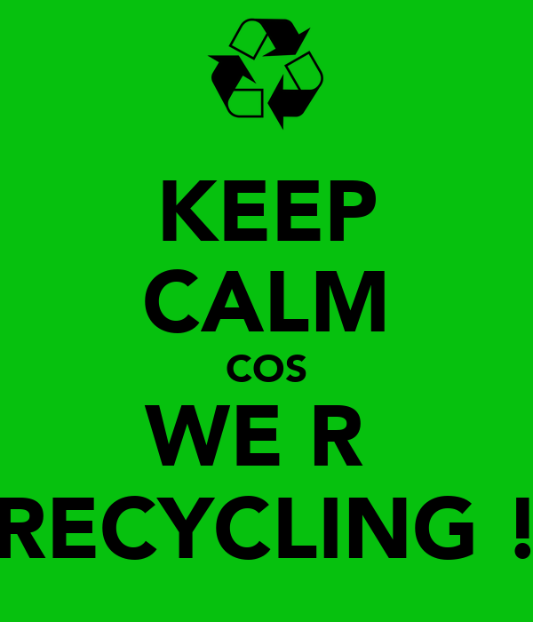 KEEP CALM COS WE R  RECYCLING !