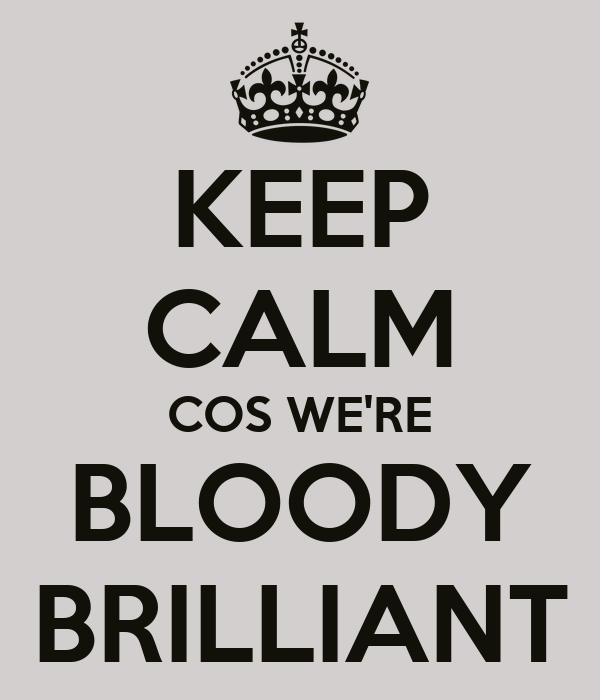 KEEP CALM COS WE'RE BLOODY BRILLIANT