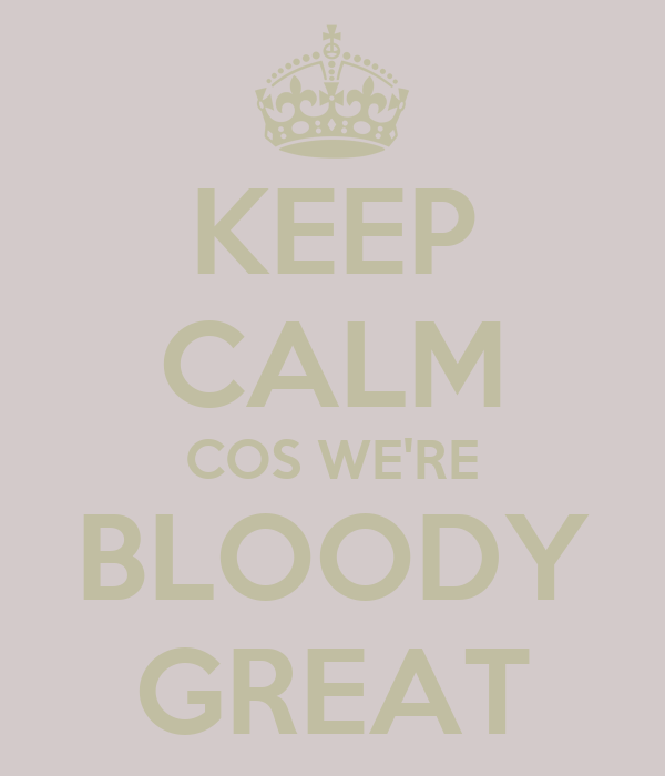 KEEP CALM COS WE'RE BLOODY GREAT