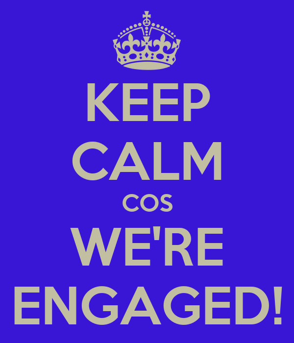 KEEP CALM COS WE'RE ENGAGED!