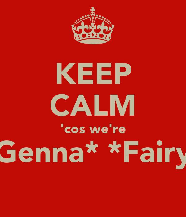 KEEP CALM 'cos we're *Genna* *Fairy*