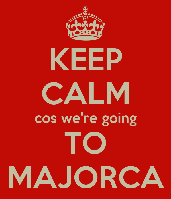 KEEP CALM cos we're going TO MAJORCA