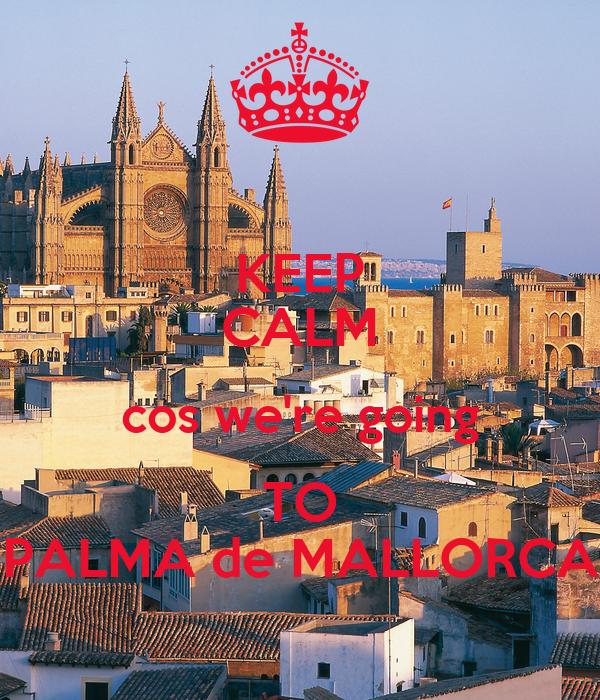 KEEP CALM cos we're going TO PALMA de MALLORCA