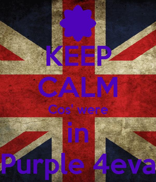 KEEP CALM Cos' were in Purple 4eva