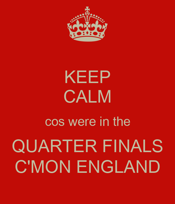 KEEP CALM cos were in the QUARTER FINALS C'MON ENGLAND