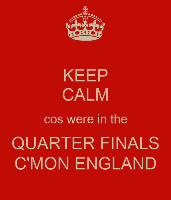 KEEP CALM cos were in the QUARTER FINALS C'MON ENGLAND