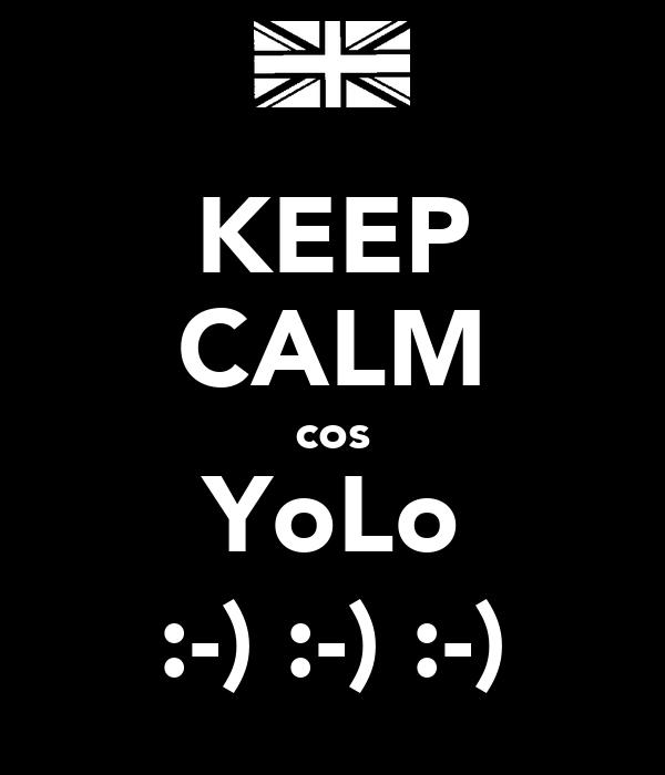 KEEP CALM cos YoLo :-) :-) :-)