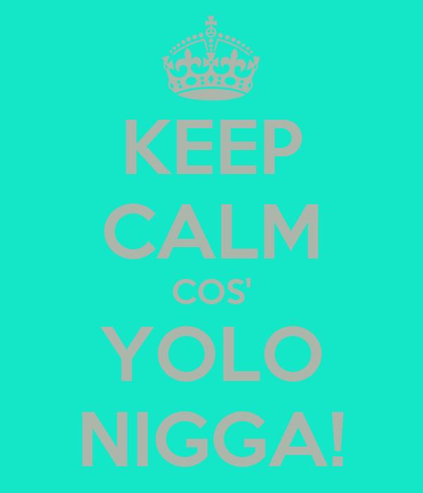 KEEP CALM COS' YOLO NIGGA!