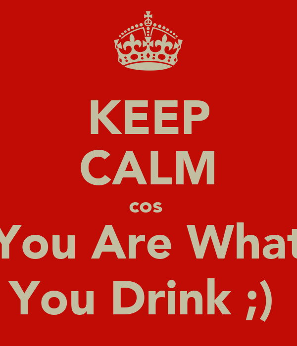 KEEP CALM cos  You Are What You Drink ;)