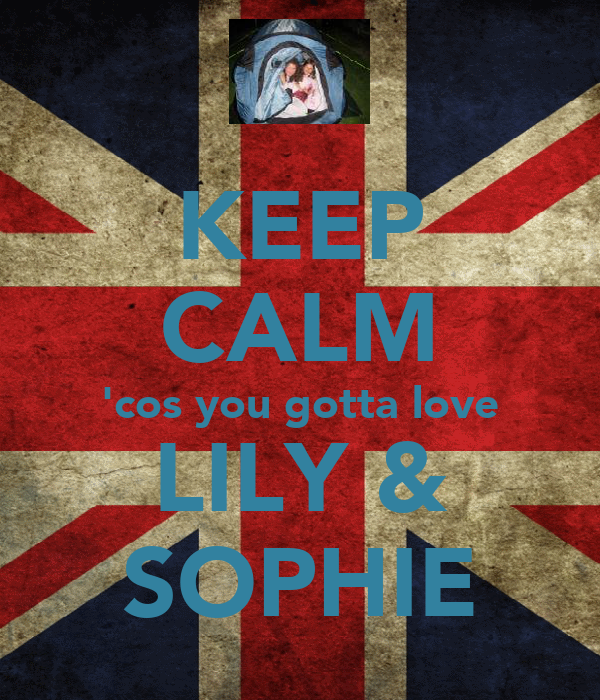 KEEP CALM 'cos you gotta love LILY & SOPHIE