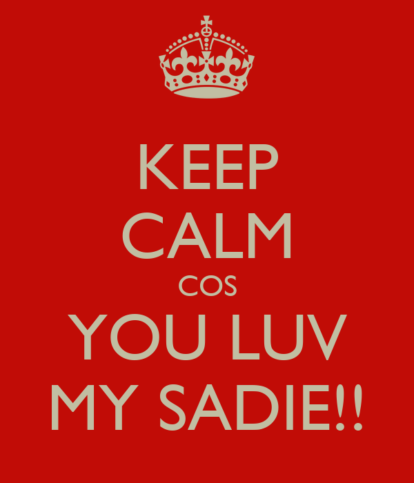 KEEP CALM COS YOU LUV MY SADIE!!