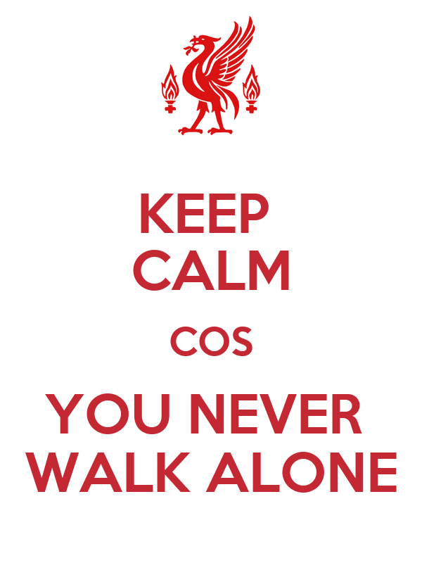KEEP  CALM COS YOU NEVER  WALK ALONE