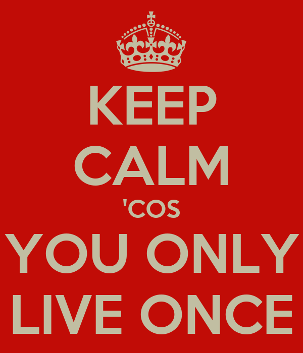 KEEP CALM 'COS YOU ONLY LIVE ONCE